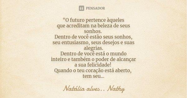 """""""O futuro pertence àqueles que acreditam na beleza de seus sonhos. Dentro de você estão seus sonhos, seu entusiasmo, seus desejos e suas alegrias. Dentro d... Frase de Natalia alves...Nathy."""