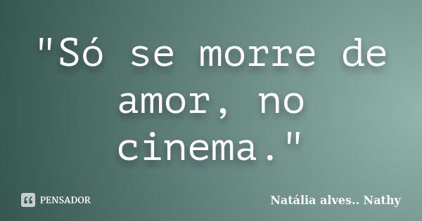 """""""Só se morre de amor, no cinema.""""... Frase de Natalia alves...Nathy."""