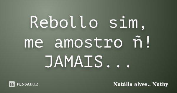Rebollo sim, me amostro ñ! JAMAIS...... Frase de Natalia alves...Nathy.