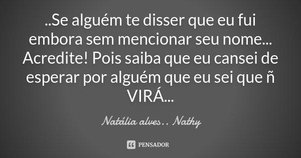 ..Se alguém te disser que eu fui embora sem mencionar seu nome... Acredite! Pois saiba que eu cansei de esperar por alguém que eu sei que ñ VIRÁ...... Frase de Natalia alves...Nathy.