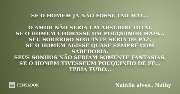 SE O HOMEM JÁ NÃO FOSSE TÃO MAL... O AMOR NÃO SERIA UM ABSURDO TOTAL SE O HOMEM CHORASSE UM POUQUINHO MAIS... SEU SORRRISO SEGUINTE SERIA DE PAZ. SE O HOMEM AGI... Frase de Natalia alves...Nathy.