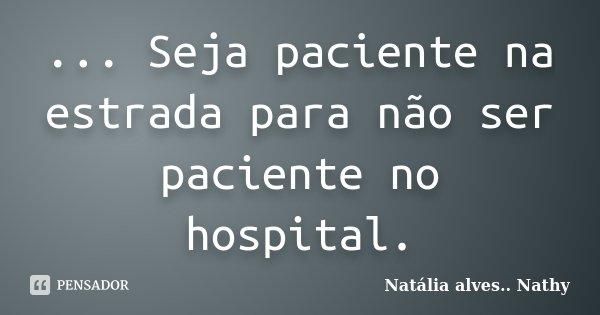 ... Seja paciente na estrada para não ser paciente no hospital.... Frase de Natalia alves...Nathy.