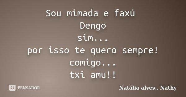 Sou mimada e faxú Dengo sim... por isso te quero sempre! comigo... txi amu!!... Frase de Natalia alves...Nathy.