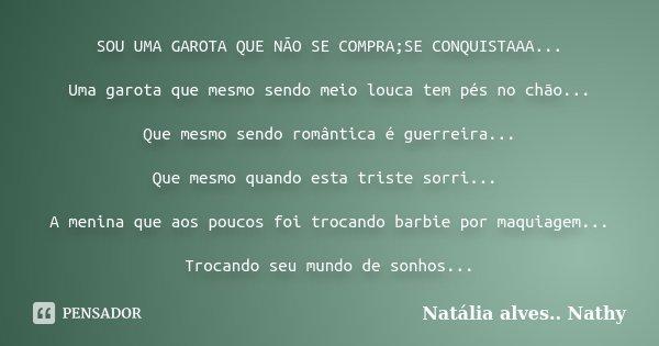 SOU UMA GAROTA QUE NÃO SE COMPRA;SE CONQUISTAAA... Uma garota que mesmo sendo meio louca tem pés no chão... Que mesmo sendo romântica é guerreira... Que mesmo q... Frase de Natalia alves...Nathy.