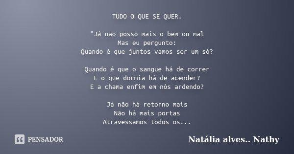 """TUDO O QUE SE QUER. """"Já não posso mais o bem ou mal Mas eu pergunto: Quando é que juntos vamos ser um só? Quando é que o sangue há de correr E o que dormia... Frase de Natalia alves...Nathy."""