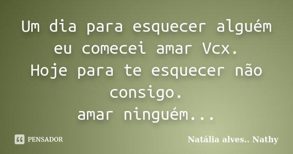 Um dia para esquecer alguém eu comecei amar Vcx. Hoje para te esquecer não consigo. amar ninguém...... Frase de Natalia alves...Nathy.