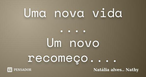 Uma nova vida .... Um novo recomeço....... Frase de Natalia alves....Nathy.