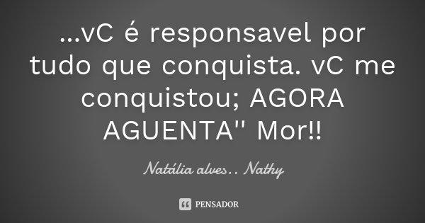 ...vC é responsavel por tudo que conquista. vC me conquistou; AGORA AGUENTA'' Mor!!... Frase de Natalia alves....Nathy.