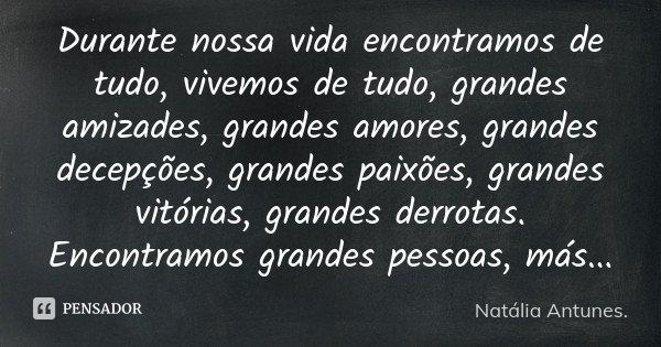 Durante nossa vida encontramos de tudo, vivemos de tudo, grandes amizades, grandes amores, grandes decepções, grandes paixões, grandes vitórias, grandes derrota... Frase de Natália Antunes..