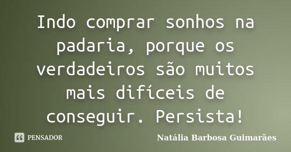 Indo comprar sonhos na padaria, porque os verdadeiros são muitos mais difíceis de conseguir.Persista.... Frase de Natália Barbosa Guimarães.