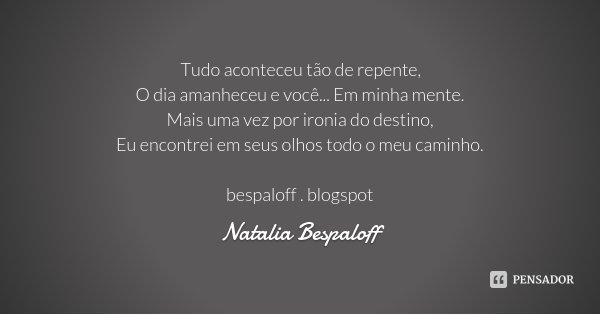 Tudo aconteceu tão de repente, O dia amanheceu e você... Em minha mente. Mais uma vez por ironia do destino, Eu encontrei em seus olhos todo o meu caminho. besp... Frase de Natalia Bespaloff.