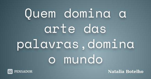 Quem domina a arte das palavras,domina o mundo... Frase de Natalia Botelho.
