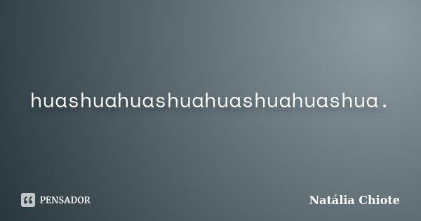 huashuahuashuahuashuahuashua.... Frase de Natália Chiote.