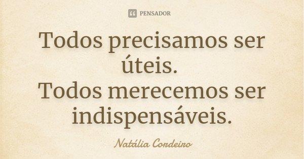 Todos precisamos ser úteis. Todos merecemos ser indispensáveis.... Frase de Natália Cordeiro.