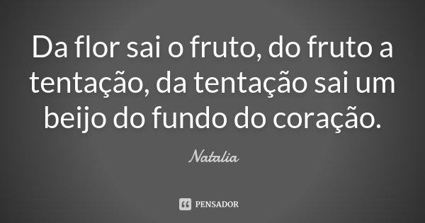Da flor sai o fruto, do fruto a tentação, da tentação sai um beijo do fundo do coração... Frase de Natalia.