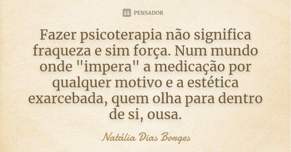 """Fazer psicoterapia não significa fraqueza e sim força. Num mundo onde """"impera"""" a medicação por qualquer motivo e a estética exarcebada, quem olha para... Frase de Natália Dias Borges."""