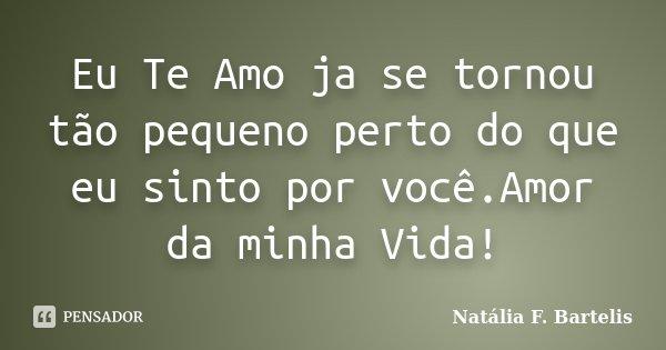 Eu Te Amo ja se tornou tão pequeno perto do que eu sinto por você.Amor da minha Vida!... Frase de Natália F. Bartelis.