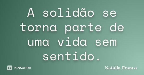 A solidão se torna parte de uma vida sem sentido.... Frase de Natália Franco.