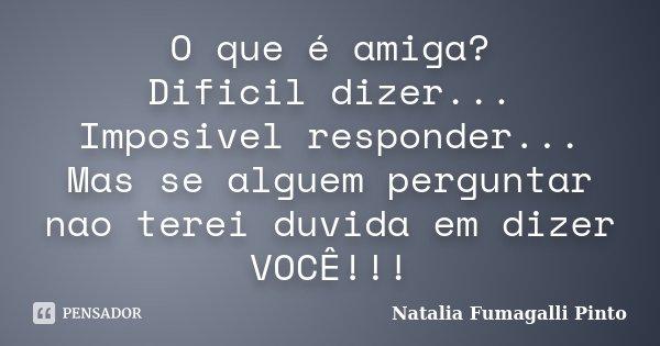 O que é amiga? Dificil dizer... Imposivel responder... Mas se alguem perguntar nao terei duvida em dizer VOCÊ!!!... Frase de Natalia Fumagalli Pinto.