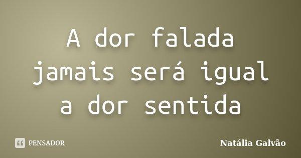 A dor falada jamais será igual a dor sentida... Frase de Natália Galvão.