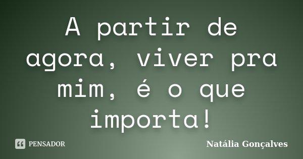 A partir de agora, viver pra mim, é o que importa!... Frase de Natália Gonçalves.