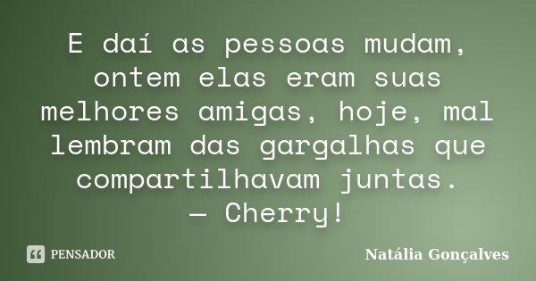 E daí as pessoas mudam, ontem elas eram suas melhores amigas, hoje, mal lembram das gargalhas que compartilhavam juntas. — Cherry!... Frase de Natália Gonçalves.