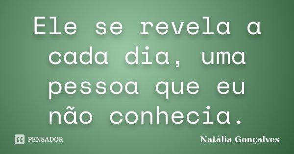 Ele se revela a cada dia, uma pessoa que eu não conhecia.... Frase de Natália Gonçalves.