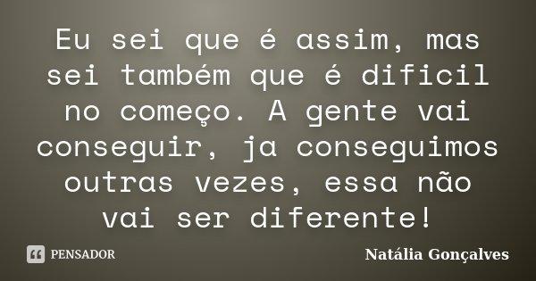 Eu sei que é assim, mas sei também que é dificil no começo. A gente vai conseguir, ja conseguimos outras vezes, essa não vai ser diferente!... Frase de Natália Gonçalves.