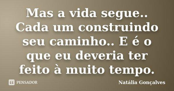 Mas a vida segue.. Cada um construindo seu caminho.. E é o que eu deveria ter feito à muito tempo.... Frase de Natália Gonçalves.