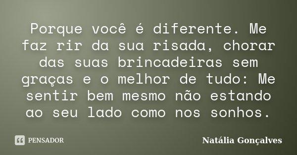 Porque você é diferente. Me faz rir da sua risada, chorar das suas brincadeiras sem graças e o melhor de tudo: Me sentir bem mesmo não estando ao seu lado como ... Frase de Natália Gonçalves.