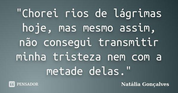 """""""Chorei rios de lágrimas hoje, mas mesmo assim, não consegui transmitir minha tristeza nem com a metade delas.""""... Frase de Natália Gonçalves."""