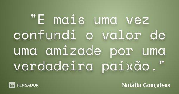 """""""E mais uma vez confundi o valor de uma amizade por uma verdadeira paixão.""""... Frase de Natália Gonçalves."""
