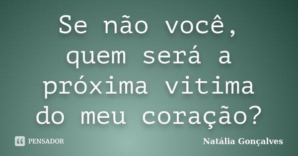 Se não você, quem será a próxima vitima do meu coração?... Frase de Natália Gonçalves.