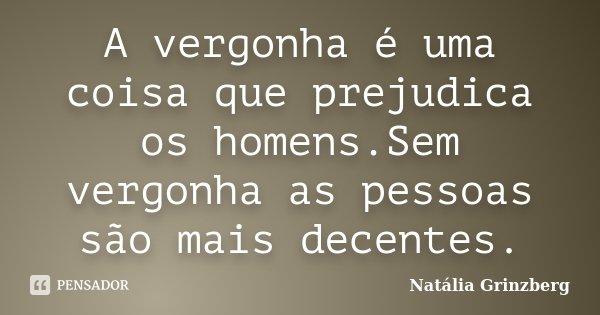 A vergonha é uma coisa que prejudica os homens.Sem vergonha as pessoas são mais decentes.... Frase de Natália Grinzberg.