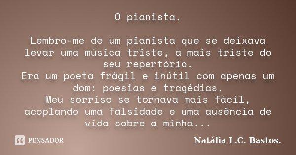 O pianista. Lembro-me de um pianista que se deixava levar uma música triste, a mais triste do seu repertório. Era um poeta frágil e inútil com apenas um dom: po... Frase de Natália L.C.Bastos.