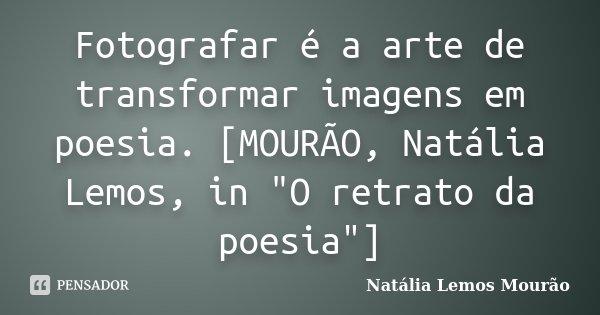 """Fotografar é a arte de transformar imagens em poesia. [MOURÃO, Natália Lemos, in """"O retrato da poesia""""]... Frase de Natália Lemos Mourão."""