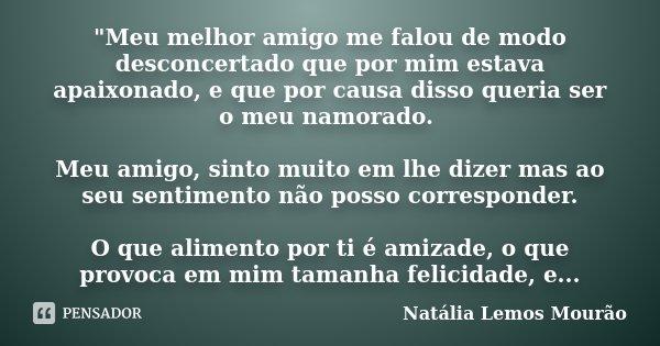 """""""Meu melhor amigo me falou de modo desconcertado que por mim estava apaixonado, e que por causa disso queria ser o meu namorado. Meu amigo, sinto muito em ... Frase de Natália Lemos Mourão.."""
