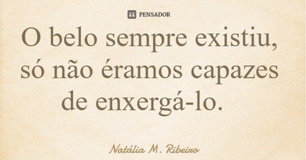 O belo sempre existiu, só não éramos capazes de enxergá-lo.... Frase de Natália M. Ribeiro.