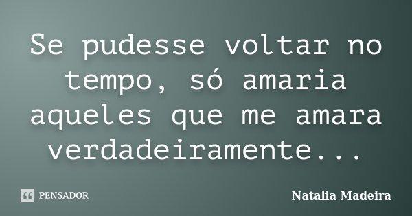 Se pudesse voltar no tempo, só amaria aqueles que me amara verdadeiramente...... Frase de Natalia Madeira.