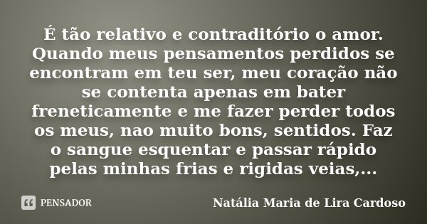 É tão relativo e contraditório o amor. Quando meus pensamentos perdidos se encontram em teu ser, meu coração não se contenta apenas em bater freneticamente e me... Frase de Natália Maria de Lira Cardoso.