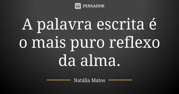 A palavra escrita é o mais puro reflexo da alma.... Frase de Natália Matos.