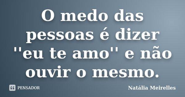 O medo das pessoas é dizer ''eu te amo'' e não ouvir o mesmo.... Frase de Natália Meirelles.