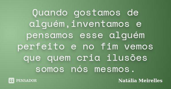 Quando gostamos de alguém,inventamos e pensamos esse alguém perfeito e no fim vemos que quem cria ilusões somos nós mesmos.... Frase de Natália Meirelles.
