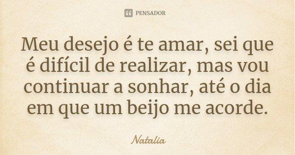 Meu desejo e te amar, sei que e difícil de realizar, mas vou continuar a sonhar, até ao dia em que um beijo me acorde... Frase de Natalia.