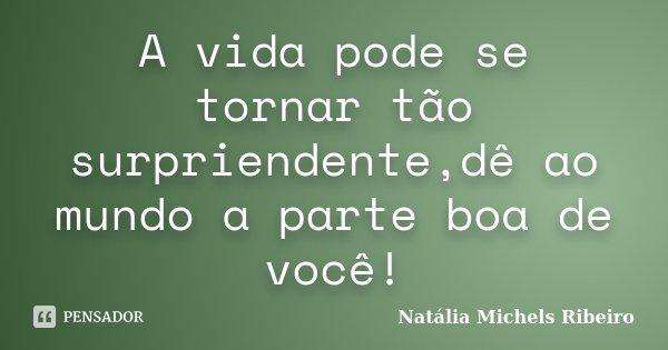 A vida pode se tornar tão surpriendente,dê ao mundo a parte boa de você!... Frase de Natália Michels Ribeiro.