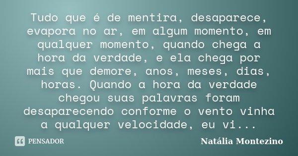 Tudo que é de mentira, desaparece, evapora no ar, em algum momento, em qualquer momento, quando chega a hora da verdade, e ela chega por mais que demore, anos, ... Frase de Natália Montezino.