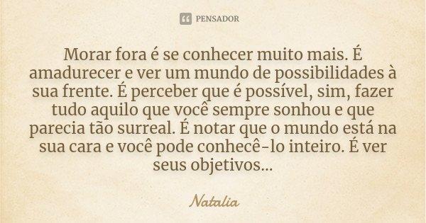 """""""Morar fora é se conhecer muito mais. É amadurecer e ver um mundo de possibilidades à sua frente. É perceber que eh possível sim, fazer tudo aquilo que você sem... Frase de Natalia."""