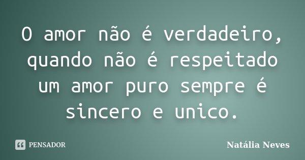 O amor não é verdadeiro, quando não é respeitado um amor puro sempre é sincero e unico.... Frase de Natalia Neves.