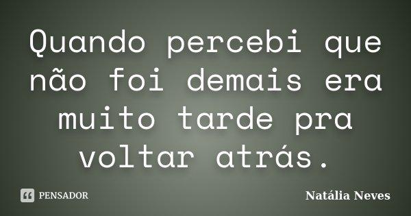 Quando percebi que não foi demais era muito tarde pra voltar atrás.... Frase de Natália Neves.