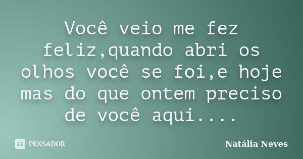 Você veio me fez feliz,quando abri os olhos você se foi,e hoje mas do que ontem preciso de você aqui....... Frase de Natália Neves.
